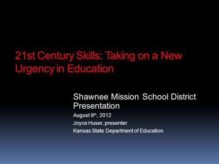 21st Century Skills: Taking on a New Urgency in Education Shawnee Mission School District Presentation August 9 th, 2012 Joyce Huser, presenter Kansas.