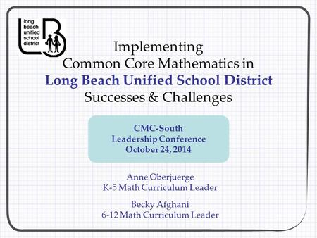 Implementing Common Core Mathematics in Long Beach Unified School District Successes & Challenges Anne Oberjuerge K-5 Math Curriculum Leader Becky Afghani.