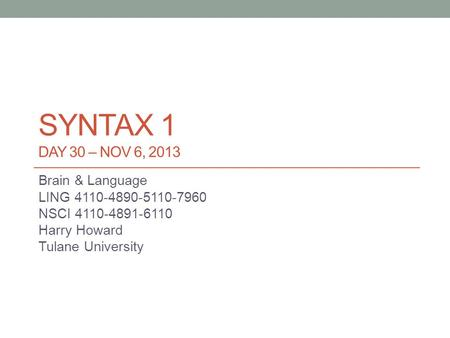 SYNTAX 1 DAY 30 – NOV 6, 2013 Brain & Language LING 4110-4890-5110-7960 NSCI 4110-4891-6110 Harry Howard Tulane University.