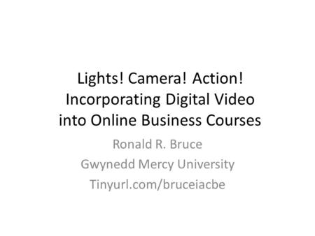 Lights! Camera! Action! Incorporating Digital Video into Online Business Courses Ronald R. Bruce Gwynedd Mercy University Tinyurl.com/bruceiacbe.