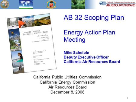 1 AB 32 Scoping Plan Energy Action Plan Meeting Mike Scheible Deputy Executive Officer California Air Resources Board California Public Utilities Commission.