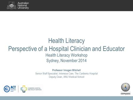 Health Literacy Perspective of a Hospital Clinician and Educator Health Literacy Workshop Sydney, November 2014 Professor Imogen Mitchell Senior Staff.
