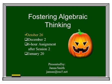 Fostering Algebraic Thinking October 26  December 2  6-hour Assignment after Session 2  January 20 Presented by: Janna Smith