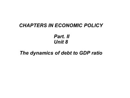 CHAPTERS IN ECONOMIC POLICY Part. II Unit 8 The dynamics of debt to GDP ratio.