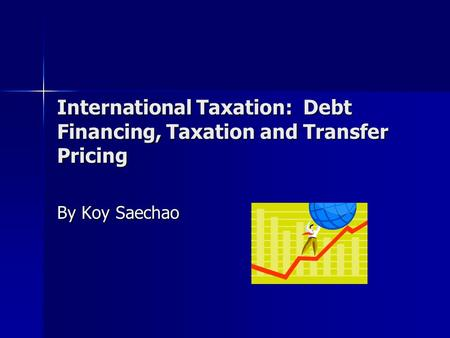International Taxation: Debt Financing, Taxation and Transfer Pricing By Koy Saechao.