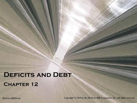 Deficits and Debt Chapter 12 Copyright © 2010 by the McGraw-Hill Companies, Inc. All rights reserved. McGraw-Hill/Irwin.