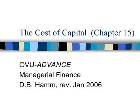 The Cost of Capital (Chapter 15) OVU-ADVANCE Managerial Finance D.B. Hamm, rev. Jan 2006.