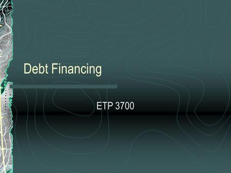 Debt Financing ETP 3700. Courage: Risk and the Dimensions of Work Life Cycle of a Business Venture Bootstrapping Self, Friends and Family Equity Financing.
