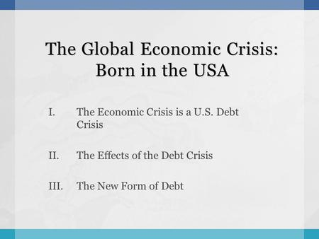 The Global Economic Crisis: Born in the USA I.The Economic Crisis is a U.S. Debt Crisis II.The Effects of the Debt Crisis III.The New Form of Debt.