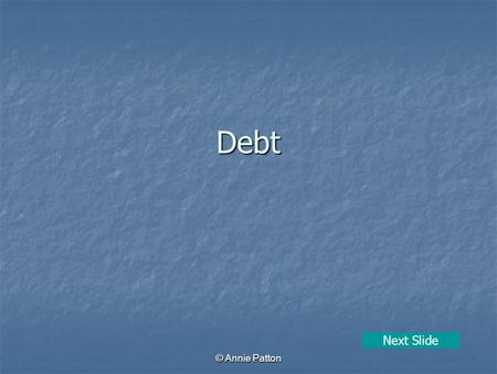 © Annie Patton Debt Next Slide. © Annie Patton Aim of Lesson To learn what debt is, plus how to avoid getting into debt and how to deal with it. Previous.