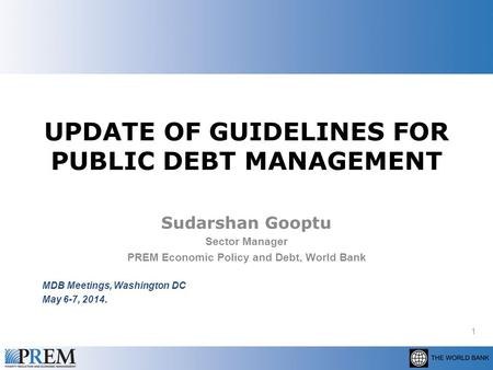 UPDATE OF GUIDELINES FOR PUBLIC DEBT MANAGEMENT Sudarshan Gooptu Sector Manager PREM Economic Policy and Debt, World Bank MDB Meetings, Washington DC May.
