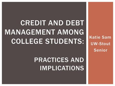 Katie Sam UW-Stout Senior CREDIT AND DEBT MANAGEMENT AMONG COLLEGE STUDENTS: PRACTICES AND IMPLICATIONS.