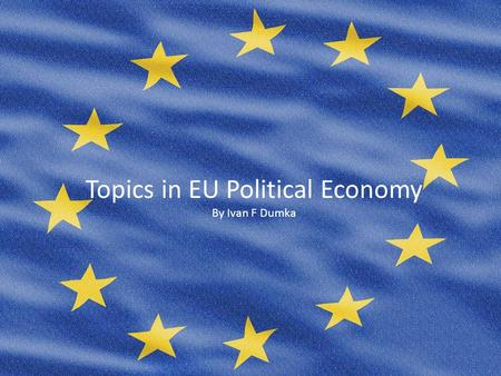 Topics in EU Political Economy By Ivan F Dumka. Presentation Outline Economic and Monetary Union (EMU) –EMU in Overview –Key events –The Maastricht Treaty.