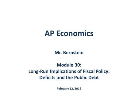 AP Economics Mr. Bernstein Module 30: Long-Run Implications of Fiscal Policy: Deficits and the Public Debt February 12, 2015.