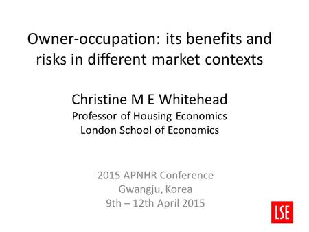 Owner-occupation: its benefits and risks in different market contexts Christine M E Whitehead Professor of Housing Economics London School of Economics.
