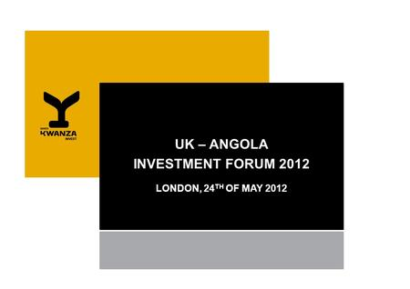 UK – ANGOLA INVESTMENT FORUM 2012 LONDON, 24 TH OF MAY 2012.