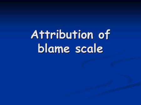 Attribution of blame scale. Attribution A meaning given to a behaviour, an explanation A meaning given to a behaviour, an explanation.