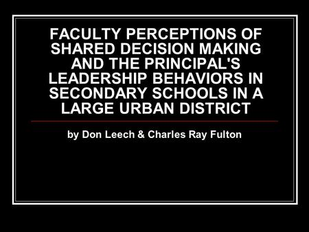 FACULTY PERCEPTIONS OF SHARED DECISION MAKING AND THE PRINCIPAL'S LEADERSHIP BEHAVIORS IN SECONDARY SCHOOLS IN A LARGE URBAN DISTRICT by Don Leech & Charles.