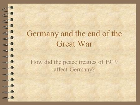 Germany and the end of the Great War How did the peace treaties of 1919 affect Germany?