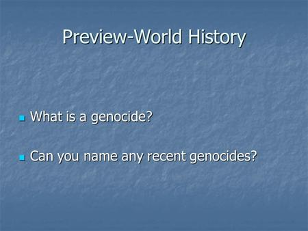 Preview-World History What is a genocide? What is a genocide? Can you name any recent genocides? Can you name any recent genocides?