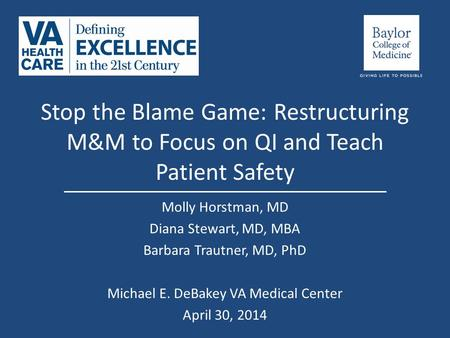 Stop the Blame Game: Restructuring M&M to Focus on QI and Teach Patient Safety Molly Horstman, MD Diana Stewart, MD, MBA Barbara Trautner, MD, PhD Michael.