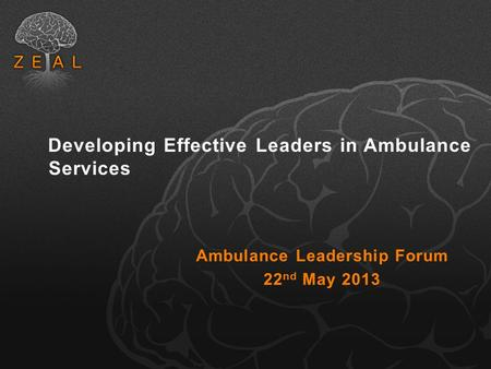 Developing Effective Leaders in Ambulance Services Ambulance Leadership Forum 22 nd May 2013.