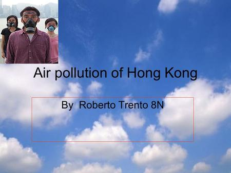Air pollution of Hong Kong By Roberto Trento 8N. What gives off air pollution Hong Kong has two air pollution problem. One is local street-level pollution.