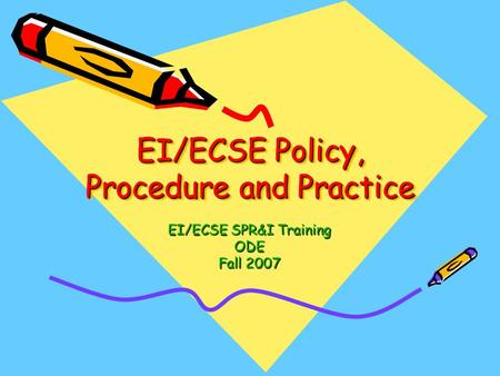 EI/ECSE Policy, Procedure and Practice EI/ECSE SPR&I Training ODE Fall 2007.