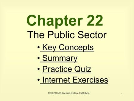 1 Chapter 22 The Public Sector Key Concepts Key Concepts Summary Practice Quiz Internet Exercises Internet Exercises ©2002 South-Western College Publishing.