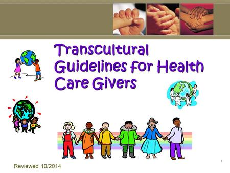 1 Transcultural Guidelines for Health Care Givers Reviewed 10/2014.