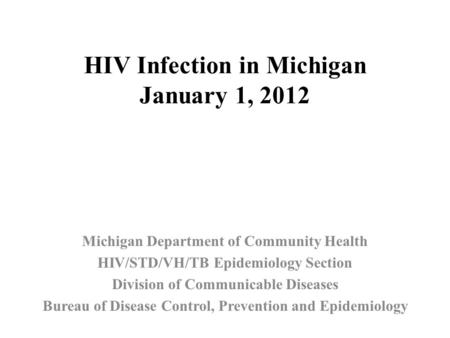 HIV Infection in Michigan January 1, 2012 Michigan Department of Community Health HIV/STD/VH/TB Epidemiology Section Division of Communicable Diseases.