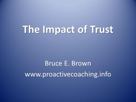 Bruce E. Brown www.proactivecoaching.info The Impact of Trust Bruce E. Brown www.proactivecoaching.info.
