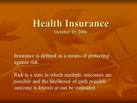 Health Insurance October 19, 2006 Insurance is defined as a means of protecting against risk. Risk is a state in which multiple outcomes are possible and.