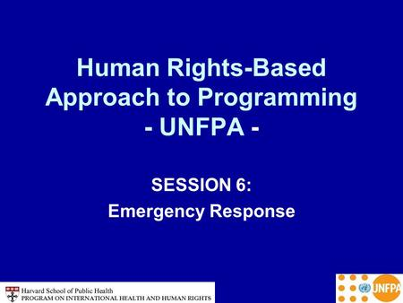 Human Rights-Based Approach to Programming - UNFPA - SESSION 6: Emergency Response.
