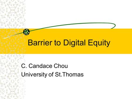 Barrier to Digital Equity C. Candace Chou University of St.Thomas.