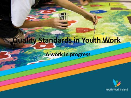 Tomorrow's Ireland...Today Quality Standards in Youth Work A work in progress.