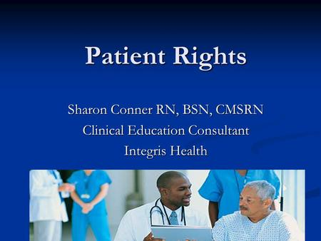 Patient Rights Sharon Conner RN, BSN, CMSRN Clinical Education Consultant Integris Health.
