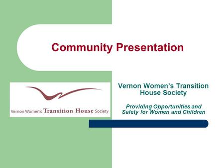 Community Presentation Vernon Women's Transition House Society Providing Opportunities and Safety for Women and Children.