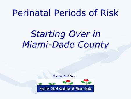 Perinatal Periods of Risk Starting Over in Miami-Dade County Presented by: