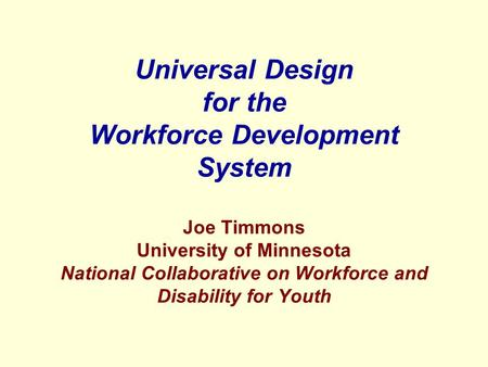 Universal Design for the Workforce Development System Joe Timmons University of Minnesota National Collaborative on Workforce and Disability for Youth.
