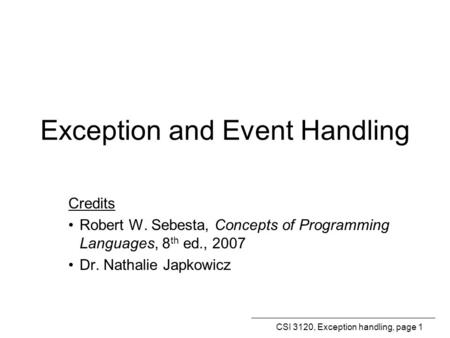 CSI 3120, Exception handling, page 1 Exception and Event Handling Credits Robert W. Sebesta, Concepts of Programming Languages, 8 th ed., 2007 Dr. Nathalie.