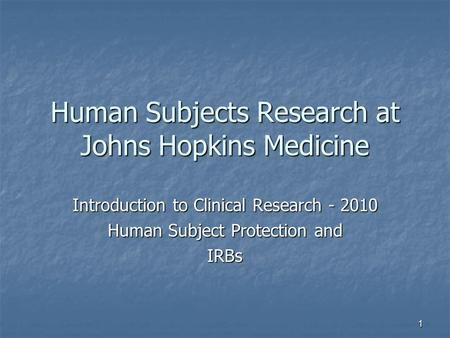1 Human Subjects Research at Johns Hopkins Medicine Introduction to Clinical Research - 2010 Human Subject Protection and IRBs.