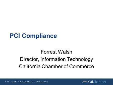 PCI Compliance Forrest Walsh Director, Information Technology California Chamber of Commerce.
