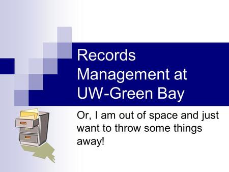 Records Management at UW-Green Bay Or, I am out of space and just want to throw some things away!