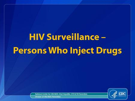 HIV Surveillance – Persons Who Inject Drugs National Center for HIV/AIDS, Viral Hepatitis, STD & TB Prevention Division of HIV/AIDS Prevention.