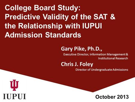 College Board Study: Predictive Validity of the SAT & the Relationship with IUPUI Admission Standards Gary Pike, Ph.D., Executive Director, Information.