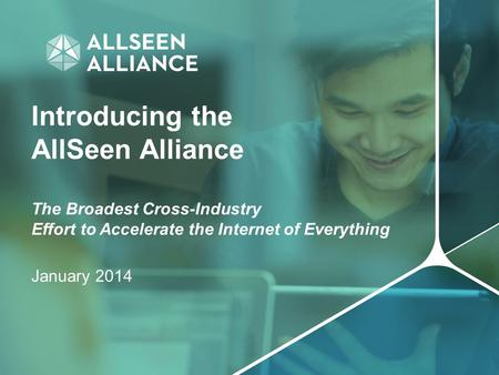 Introducing the AllSeen Alliance The Broadest Cross-Industry Effort to Accelerate the Internet of Everything January 2014.