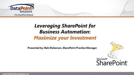 The SharePoint Experts Presented by: Bob Dickerson, SharePoint Practice Manager www.DataPointConsulting.com.