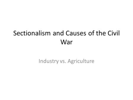 Sectionalism and Causes of the Civil War Industry vs. Agriculture.