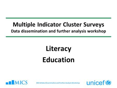 Multiple Indicator Cluster Surveys Data dissemination and further analysis workshop Literacy Education MICS4 Data Dissemination and Further Analysis Workshop.